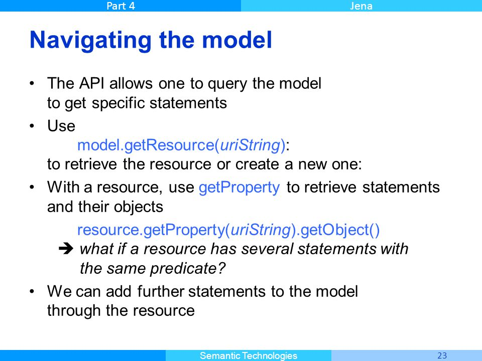 Master Informatique 23 Semantic Technologies Part 4Jena Navigating the model The API allows one to query the model to get specific statements Use mode
