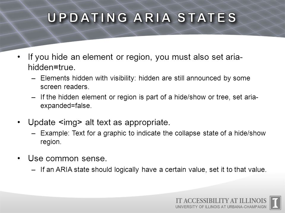 If you hide an element or region, you must also set aria- hidden=true. –Elements hidden with visibility: hidden are still announced by some screen rea