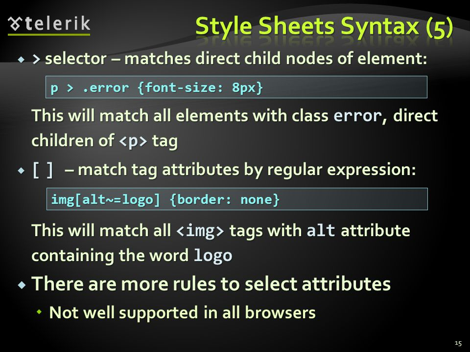  > selector – matches direct child nodes of element: This will match all elements with class error, direct children of tag  [ ] – match tag attributes by regular expression: This will match all tags with alt attribute containing the word logo  There are more rules to select attributes  Not well supported in all browsers 15 p >.error {font-size: 8px} img[alt~=logo] {border: none}
