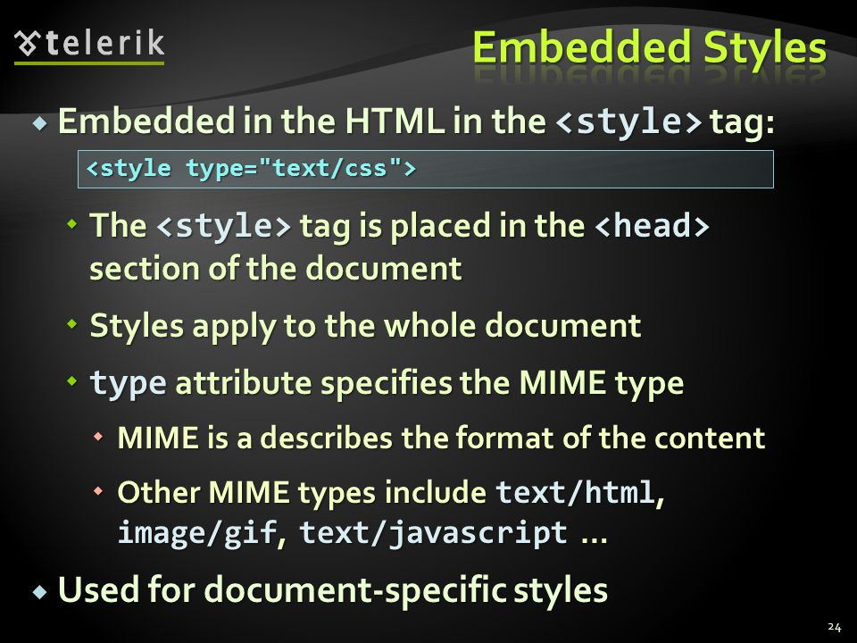  Embedded in the HTML in the tag:  The tag is placed in the section of the document  Styles apply to the whole document  type attribute specifies the MIME type  MIME is a describes the format of the content  Other MIME types include text/html, image/gif, text/javascript …  Used for document-specific styles 24