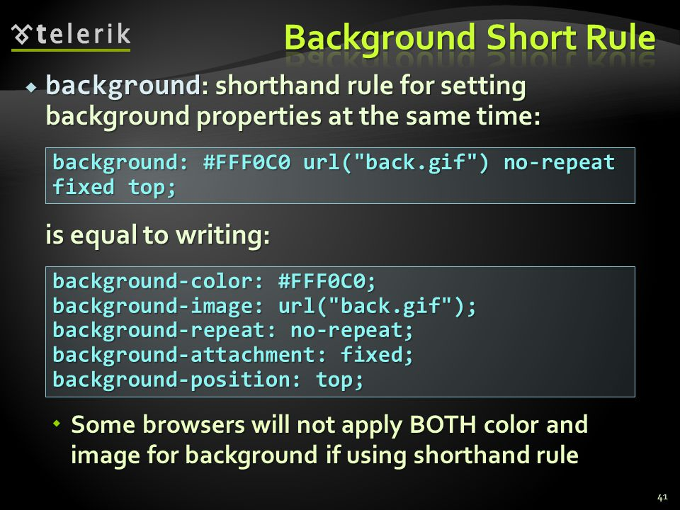  background : shorthand rule for setting background properties at the same time: is equal to writing:  Some browsers will not apply BOTH color and image for background if using shorthand rule 41 background: #FFF0C0 url( back.gif ) no-repeat fixed top; background-color: #FFF0C0; background-image: url( back.gif ); background-repeat: no-repeat; background-attachment: fixed; background-position: top;
