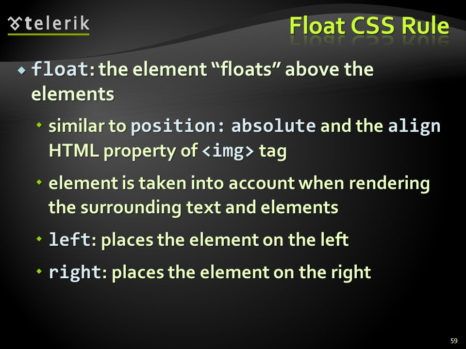  float : the element floats above the elements  similar to position: absolute and the align HTML property of tag  element is taken into account when rendering the surrounding text and elements  left : places the element on the left  right : places the element on the right 59