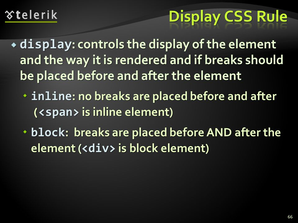  display : controls the display of the element and the way it is rendered and if breaks should be placed before and after the element  inline : no breaks are placed before and after ( is inline element)  block : breaks are placed before AND after the element ( is block element) 66