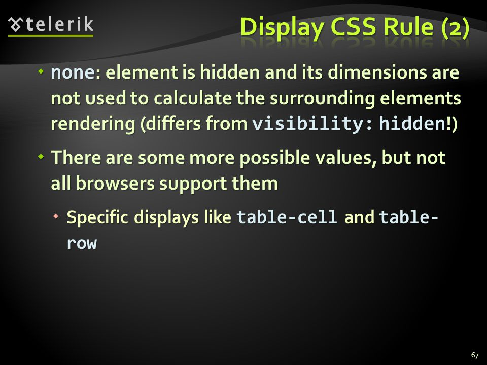  none : element is hidden and its dimensions are not used to calculate the surrounding elements rendering (differs from visibility: hidden !)  There are some more possible values, but not all browsers support them  Specific displays like table-cell and table- row 67