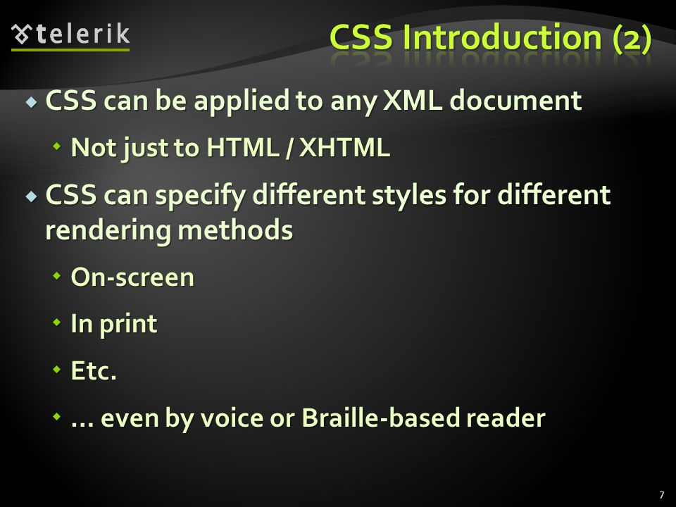  CSS can be applied to any XML document  Not just to HTML / XHTML  CSS can specify different styles for different rendering methods  On-screen  In print  Etc.