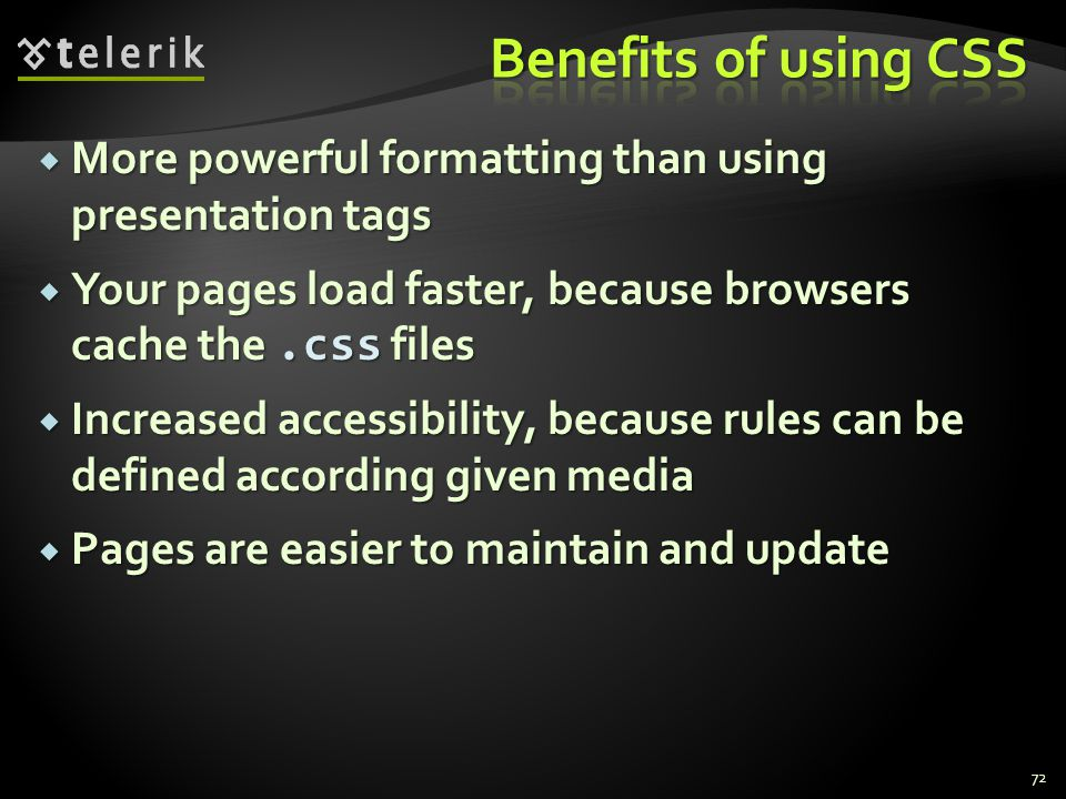  More powerful formatting than using presentation tags  Your pages load faster, because browsers cache the.css files  Increased accessibility, because rules can be defined according given media  Pages are easier to maintain and update 72