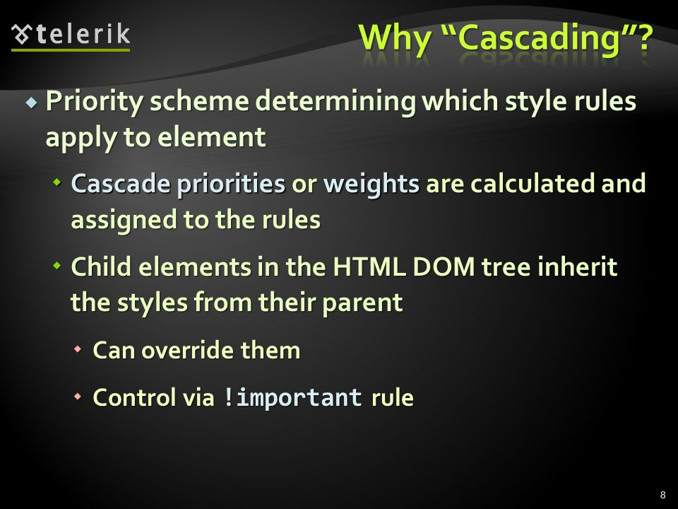  Priority scheme determining which style rules apply to element  Cascade priorities or weights are calculated and assigned to the rules  Child elements in the HTML DOM tree inherit the styles from their parent  Can override them  Control via !important rule 8