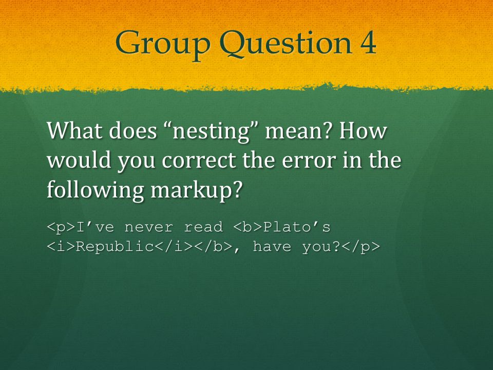 Group Question 4 What does nesting mean. How would you correct the error in the following markup.