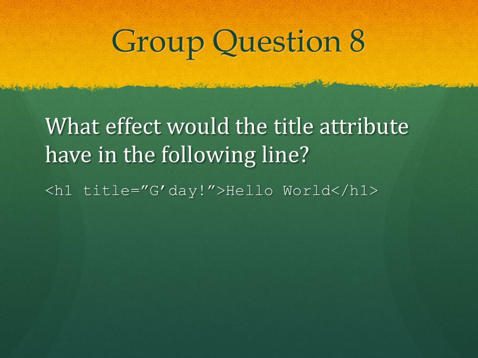 Group Question 8 What effect would the title attribute have in the following line? Hello World Hello World