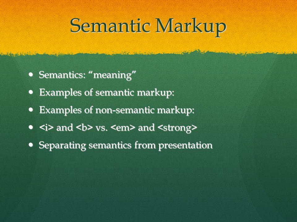 Semantic Markup Semantics: meaning Semantics: meaning Examples of semantic markup: Examples of semantic markup: Examples of non-semantic markup: Examples of non-semantic markup: and vs.