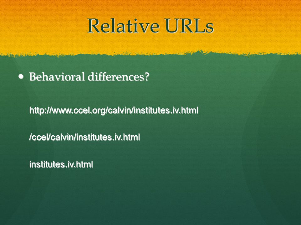 Relative URLs Behavioral differences? Behavioral differences?http://www.ccel.org/calvin/institutes.iv.html/ccel/calvin/institutes.iv.htmlinstitutes.iv