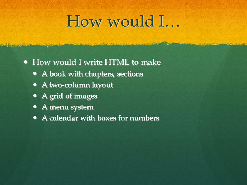 How would I… How would I write HTML to make How would I write HTML to make A book with chapters, sections A book with chapters, sections A two-column