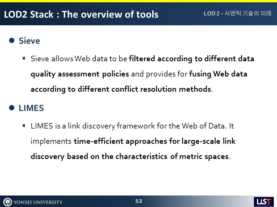LOD2 Stack : The overview of tools Sieve  Sieve allows Web data to be filtered according to different data quality assessment policies and provides for fusing Web data according to different conflict resolution methods.
