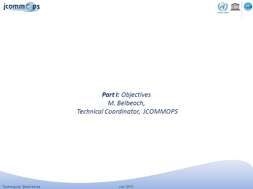 Technopole Brest-IroiseJuin 2013 Part I: Objectives M. Belbeoch, Technical Coordinator, JCOMMOPS