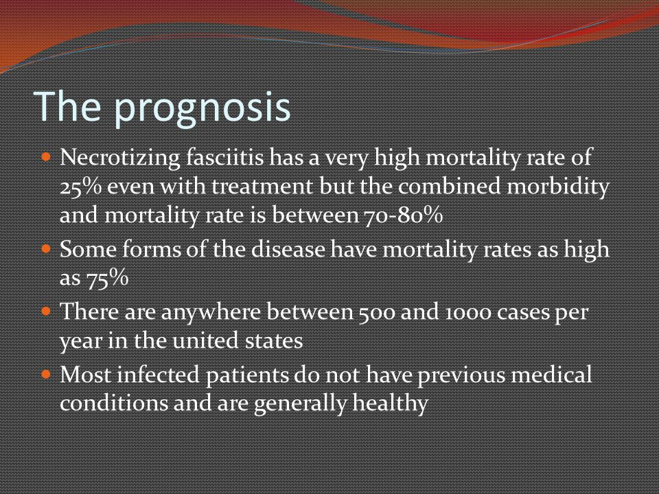 The prognosis Necrotizing fasciitis has a very high mortality rate of 25% even with treatment but the combined morbidity and mortality rate is between 70-80% Some forms of the disease have mortality rates as high as 75% There are anywhere between 500 and 1000 cases per year in the united states Most infected patients do not have previous medical conditions and are generally healthy