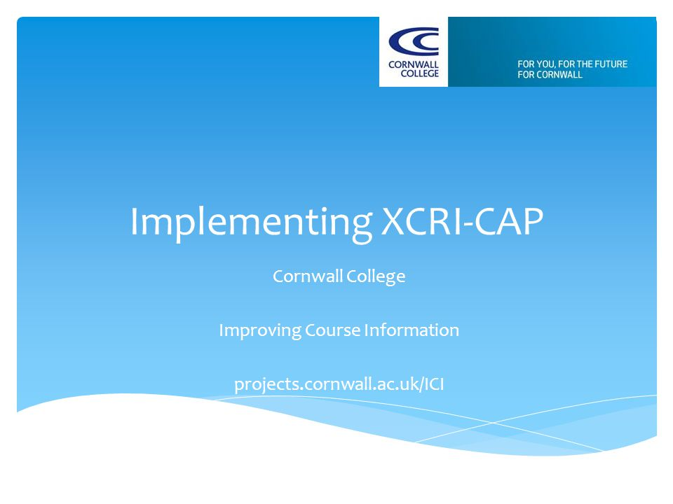 Implementing XCRI-CAP Cornwall College Improving Course Information projects.cornwall.ac.uk/ICI