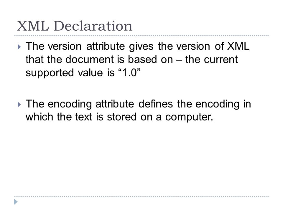 XML Declaration  The version attribute gives the version of XML that the document is based on – the current supported value is 1.0  The encoding attribute defines the encoding in which the text is stored on a computer.