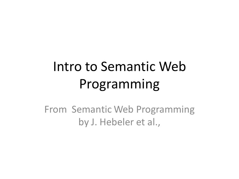Intro to Semantic Web Programming From Semantic Web Programming by J. Hebeler et al.,