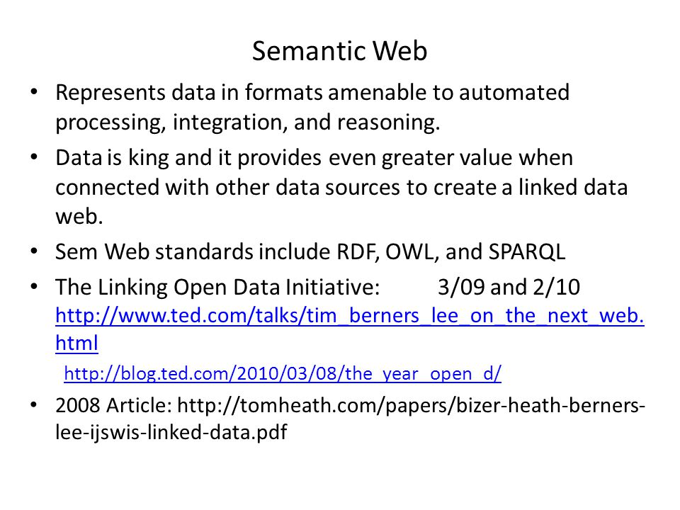 Semantic Web Represents data in formats amenable to automated processing, integration, and reasoning. Data is king and it provides even greater value
