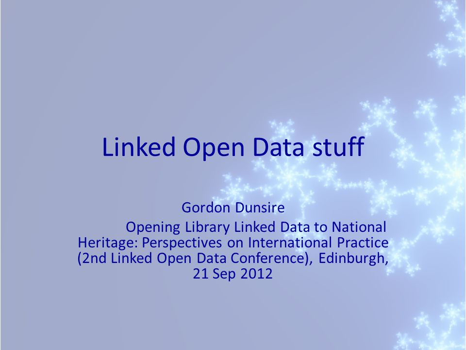 Linked Open Data stuff Gordon Dunsire Opening Library Linked Data to National Heritage: Perspectives on International Practice (2nd Linked Open Data Conference), Edinburgh, 21 Sep 2012