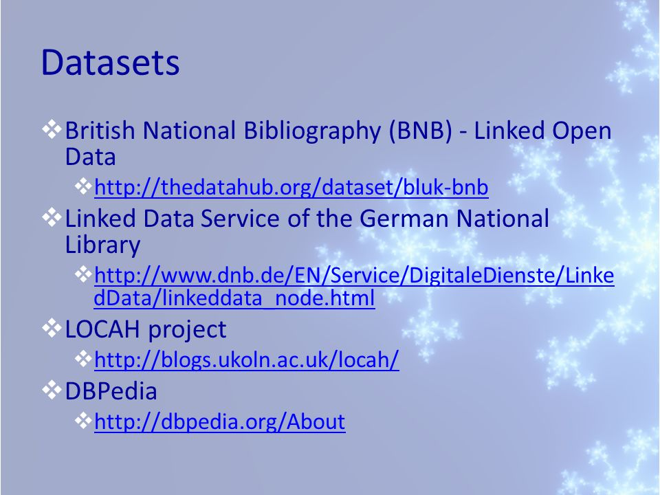 Datasets  British National Bibliography (BNB) - Linked Open Data  http://thedatahub.org/dataset/bluk-bnb http://thedatahub.org/dataset/bluk-bnb  Linked Data Service of the German National Library  http://www.dnb.de/EN/Service/DigitaleDienste/Linke dData/linkeddata_node.html http://www.dnb.de/EN/Service/DigitaleDienste/Linke dData/linkeddata_node.html  LOCAH project  http://blogs.ukoln.ac.uk/locah/ http://blogs.ukoln.ac.uk/locah/  DBPedia  http://dbpedia.org/About http://dbpedia.org/About