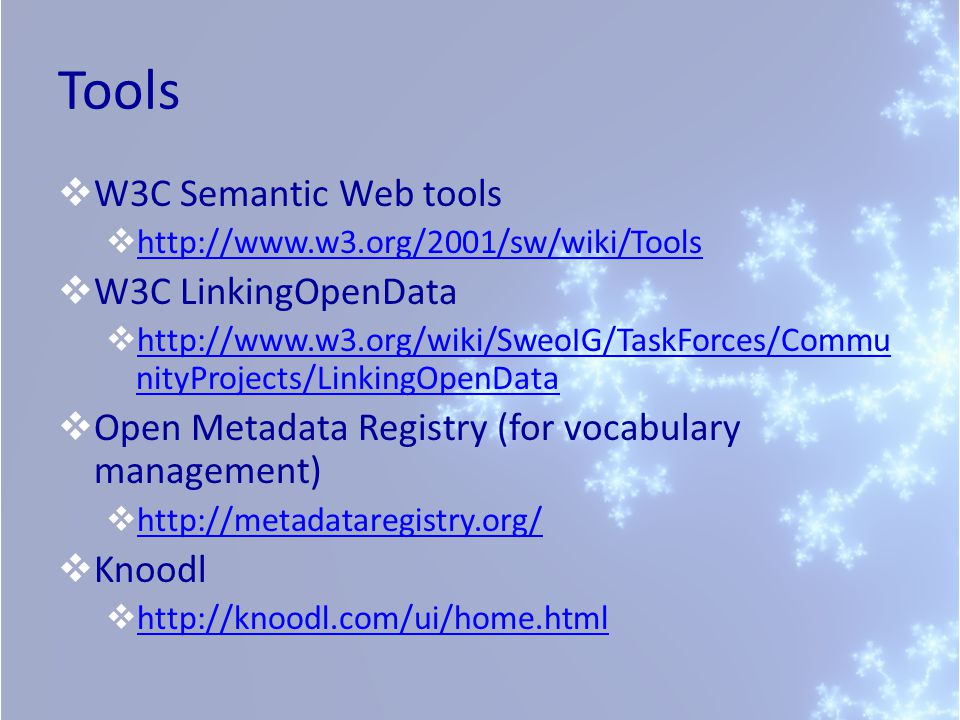 Tools  W3C Semantic Web tools  http://www.w3.org/2001/sw/wiki/Tools http://www.w3.org/2001/sw/wiki/Tools  W3C LinkingOpenData  http://www.w3.org/wiki/SweoIG/TaskForces/Commu nityProjects/LinkingOpenData http://www.w3.org/wiki/SweoIG/TaskForces/Commu nityProjects/LinkingOpenData  Open Metadata Registry (for vocabulary management)  http://metadataregistry.org/ http://metadataregistry.org/  Knoodl  http://knoodl.com/ui/home.html http://knoodl.com/ui/home.html