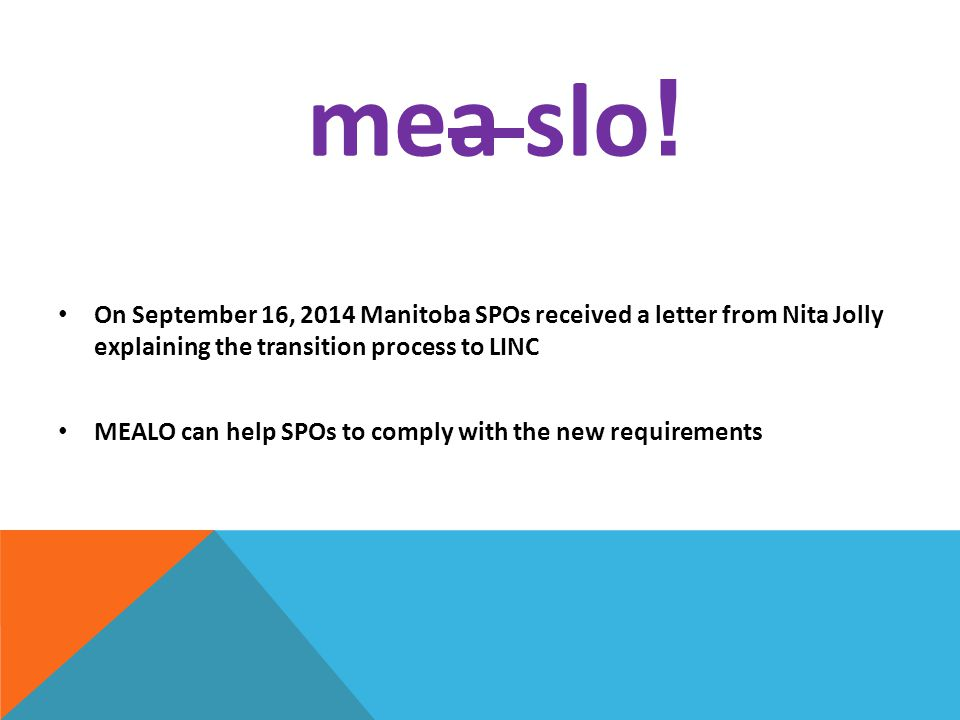 mea slo ! On September 16, 2014 Manitoba SPOs received a letter from Nita Jolly explaining the transition process to LINC MEALO can help SPOs to compl