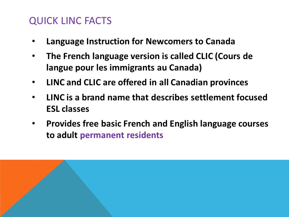 QUICK LINC FACTS Language Instruction for Newcomers to Canada The French language version is called CLIC (Cours de langue pour les immigrants au Canada) LINC and CLIC are offered in all Canadian provinces LINC is a brand name that describes settlement focused ESL classes Provides free basic French and English language courses to adult permanent residents