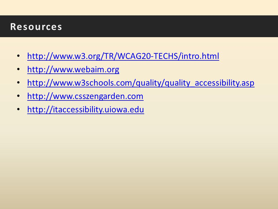 Resources http://www.w3.org/TR/WCAG20-TECHS/intro.html http://www.webaim.org http://www.w3schools.com/quality/quality_accessibility.asp http://www.csszengarden.com http://itaccessibility.uiowa.edu