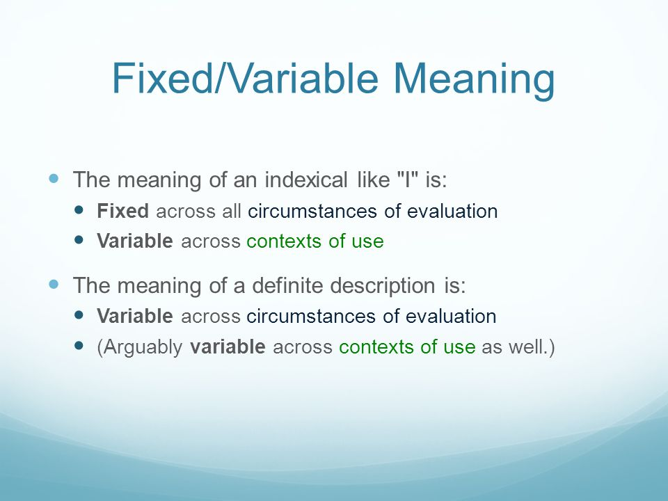 Fixed/Variable Meaning The meaning of an indexical like