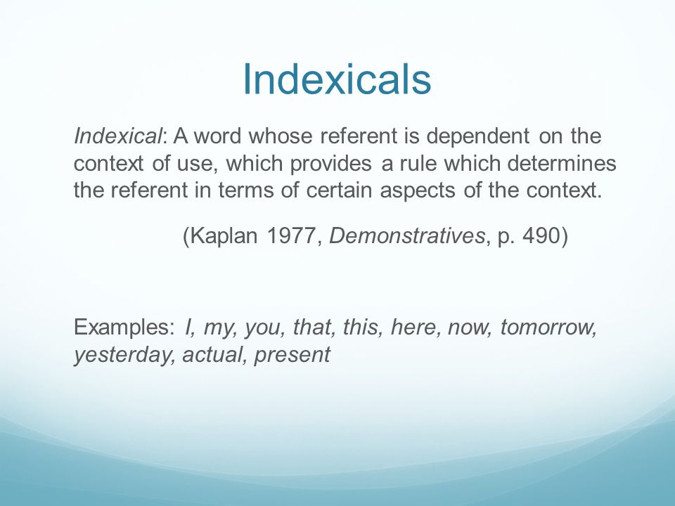 Indexicals Indexical: A word whose referent is dependent on the context of use, which provides a rule which determines the referent in terms of certai