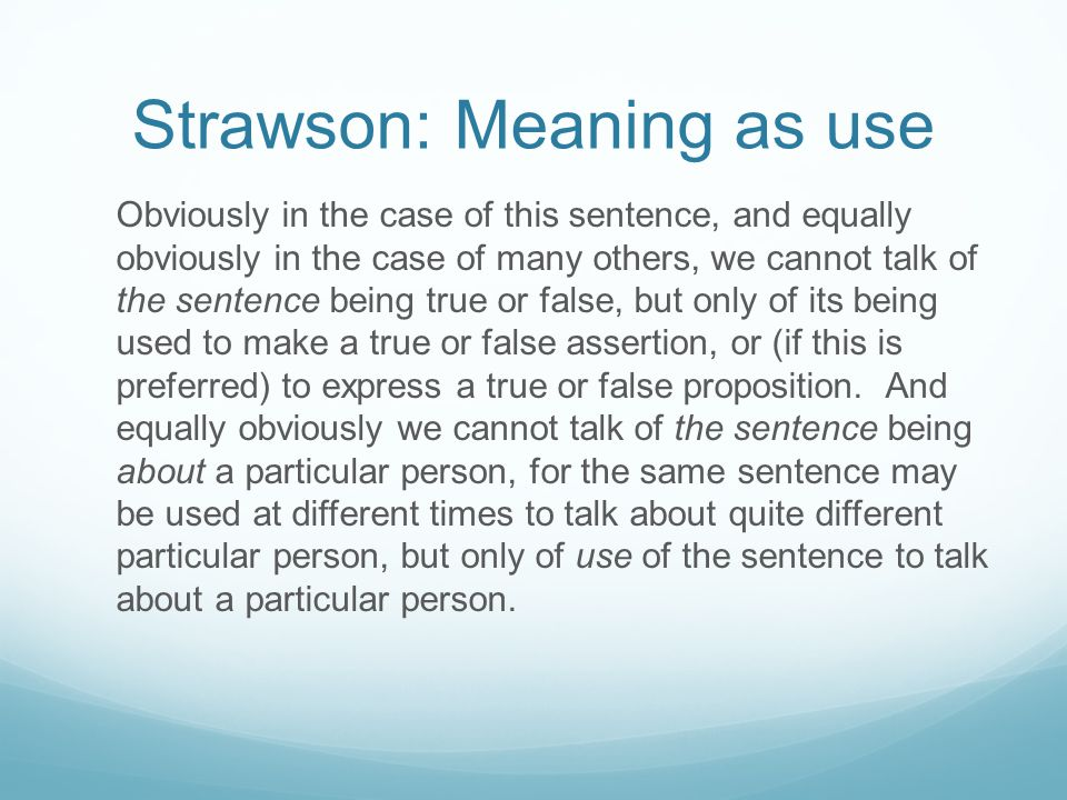 Strawson: Meaning as use Obviously in the case of this sentence, and equally obviously in the case of many others, we cannot talk of the sentence bein