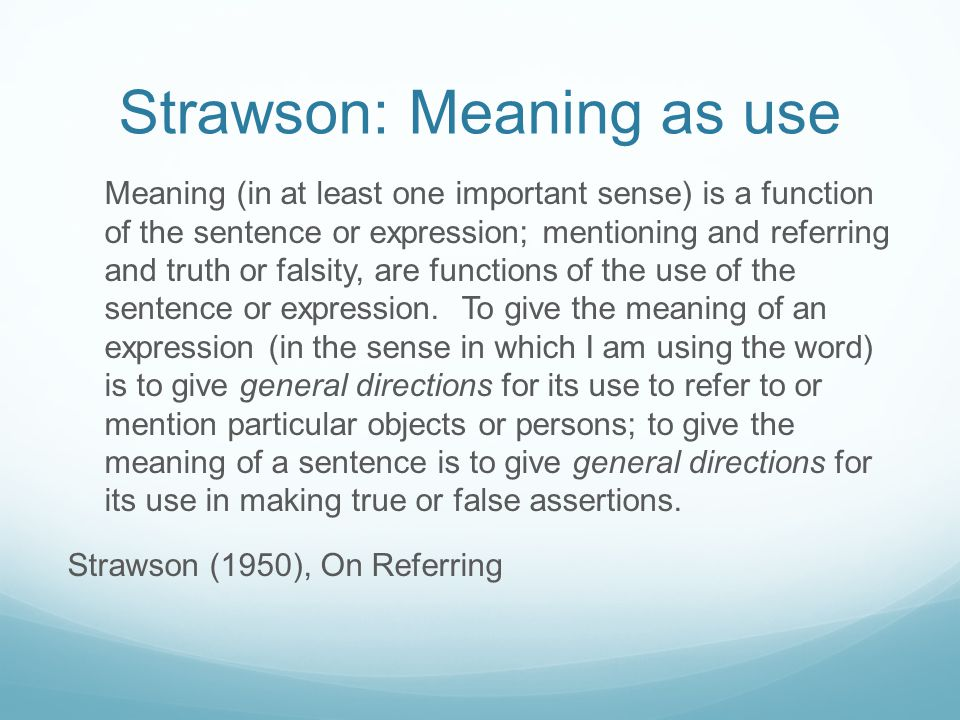Strawson: Meaning as use Meaning (in at least one important sense) is a function of the sentence or expression; mentioning and referring and truth or falsity, are functions of the use of the sentence or expression.