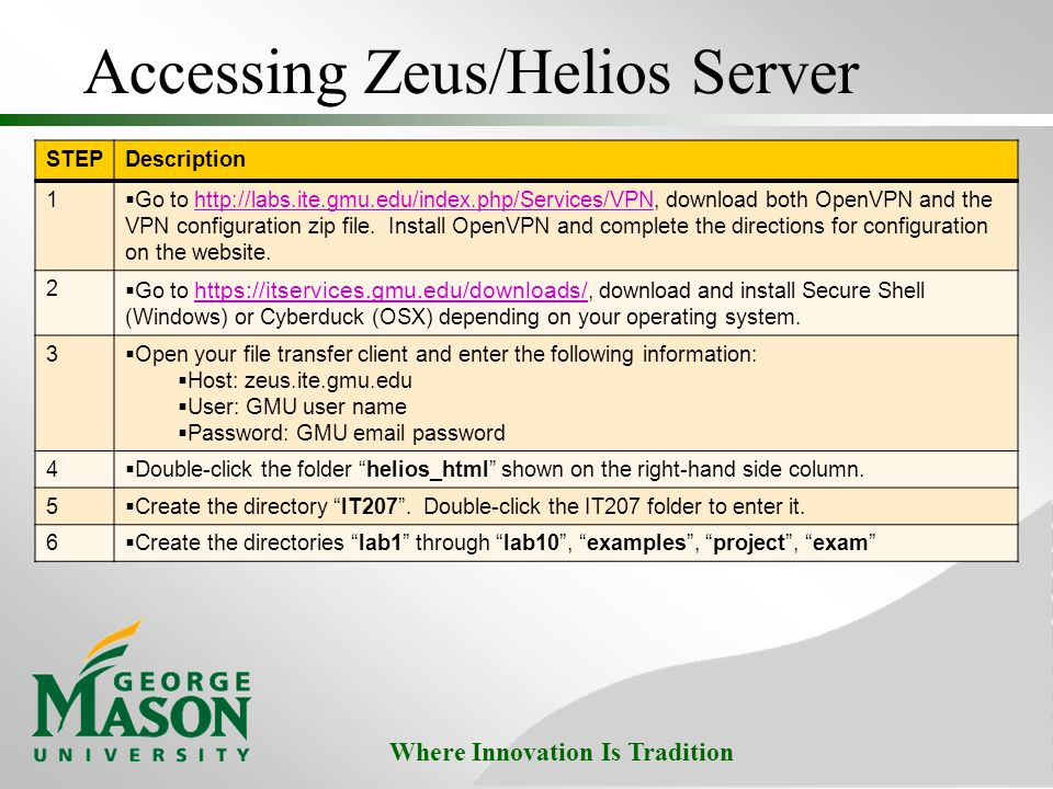 Where Innovation Is Tradition Accessing Zeus/Helios Server STEPDescription 1  Go to http://labs.ite.gmu.edu/index.php/Services/VPN, download both Ope