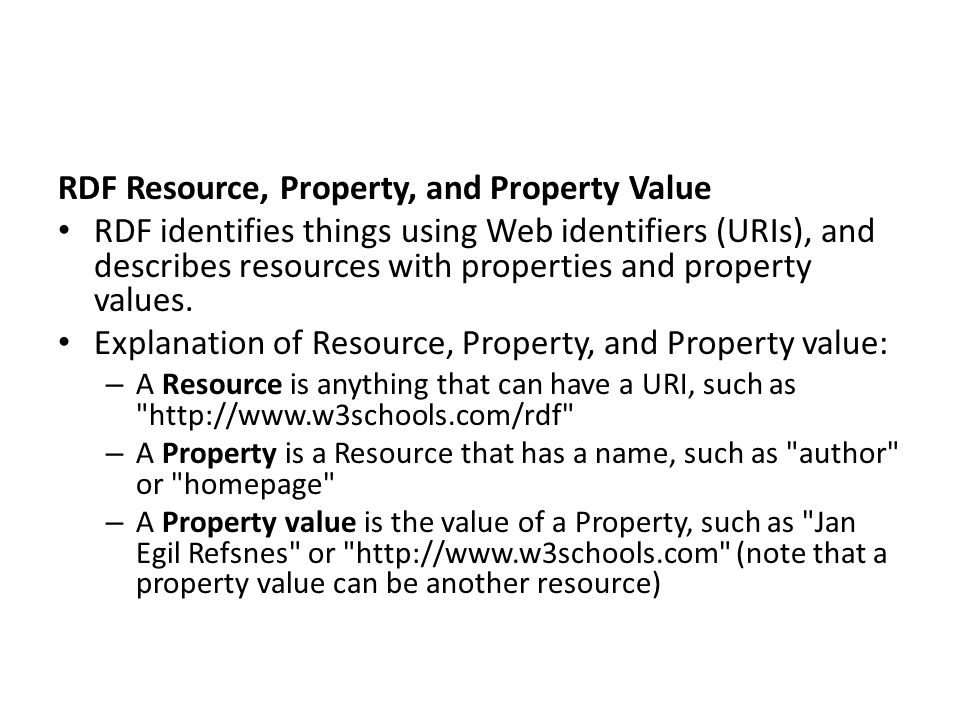 RDF Resource, Property, and Property Value RDF identifies things using Web identifiers (URIs), and describes resources with properties and property va