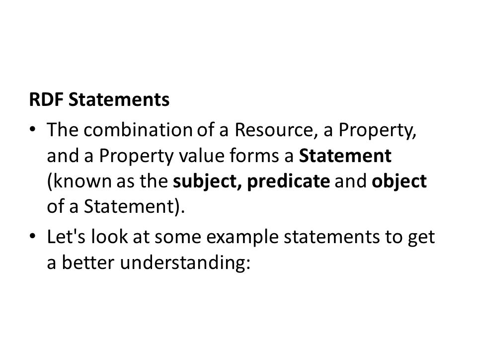 RDF Statements The combination of a Resource, a Property, and a Property value forms a Statement (known as the subject, predicate and object of a Stat