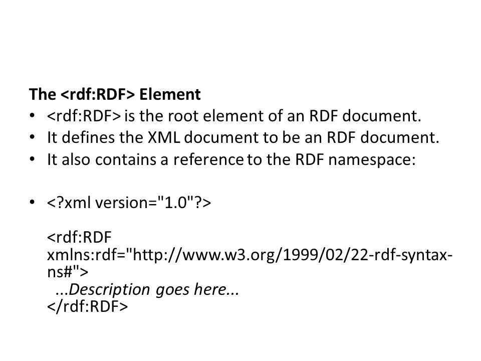 The Element is the root element of an RDF document. It defines the XML document to be an RDF document. It also contains a reference to the RDF namespa