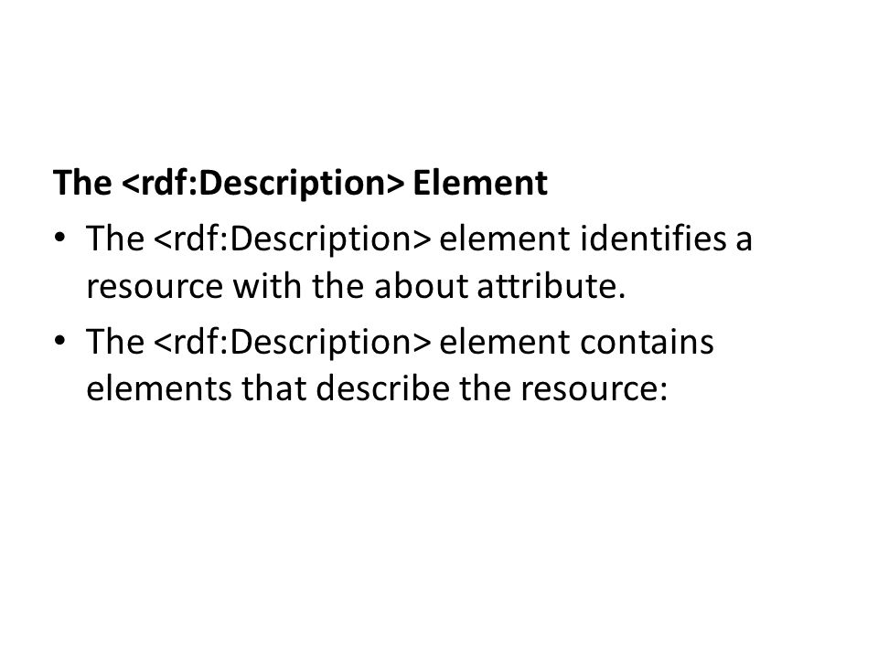 The Element The element identifies a resource with the about attribute. The element contains elements that describe the resource: