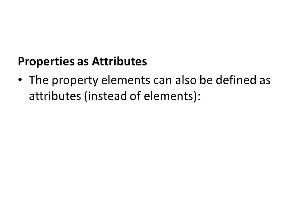 Properties as Attributes The property elements can also be defined as attributes (instead of elements):