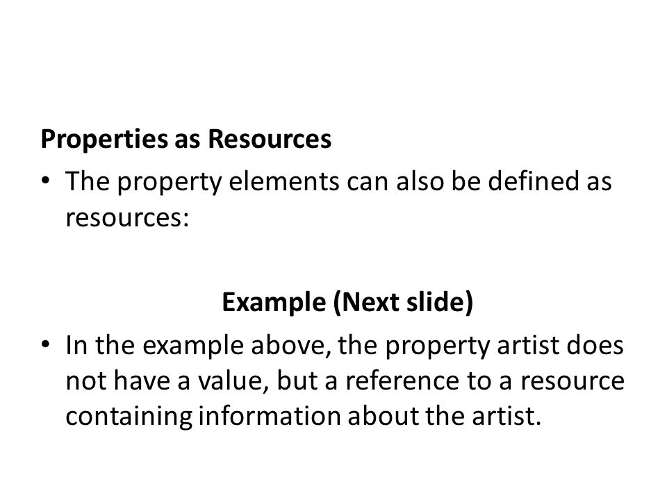 Properties as Resources The property elements can also be defined as resources: Example (Next slide) In the example above, the property artist does no