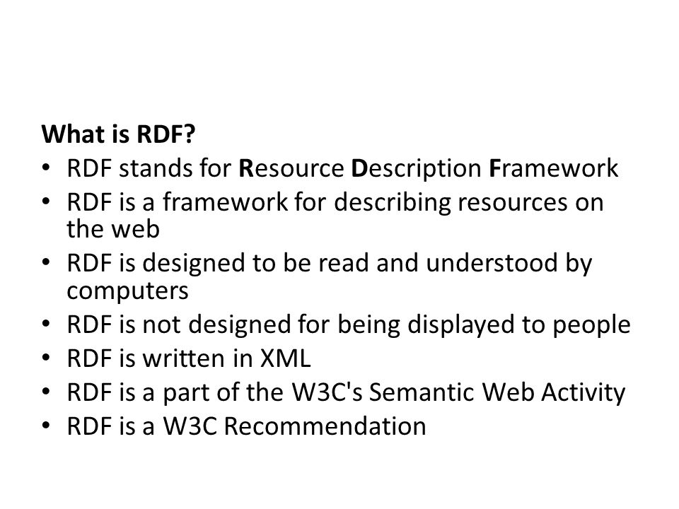 What is RDF? RDF stands for Resource Description Framework RDF is a framework for describing resources on the web RDF is designed to be read and under