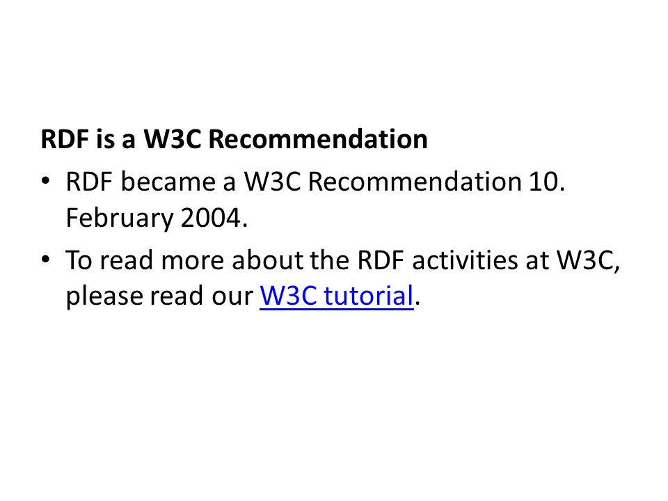 RDF is a W3C Recommendation RDF became a W3C Recommendation 10. February 2004. To read more about the RDF activities at W3C, please read our W3C tutor