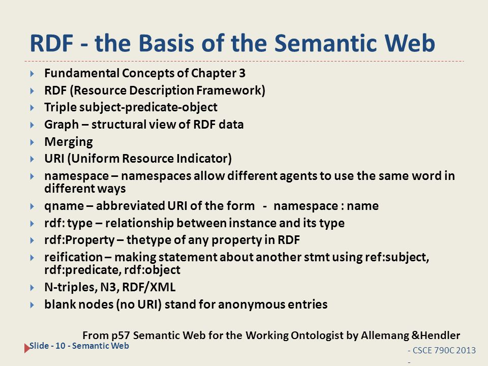 RDF - the Basis of the Semantic Web - CSCE 790C 2013 - Slide - 10 - Semantic Web  Fundamental Concepts of Chapter 3  RDF (Resource Description Framework)  Triple subject-predicate-object  Graph – structural view of RDF data  Merging  URI (Uniform Resource Indicator)  namespace – namespaces allow different agents to use the same word in different ways  qname – abbreviated URI of the form - namespace : name  rdf: type – relationship between instance and its type  rdf:Property – thetype of any property in RDF  reification – making statement about another stmt using ref:subject, rdf:predicate, rdf:object  N-triples, N3, RDF/XML  blank nodes (no URI) stand for anonymous entries From p57 Semantic Web for the Working Ontologist by Allemang &Hendler