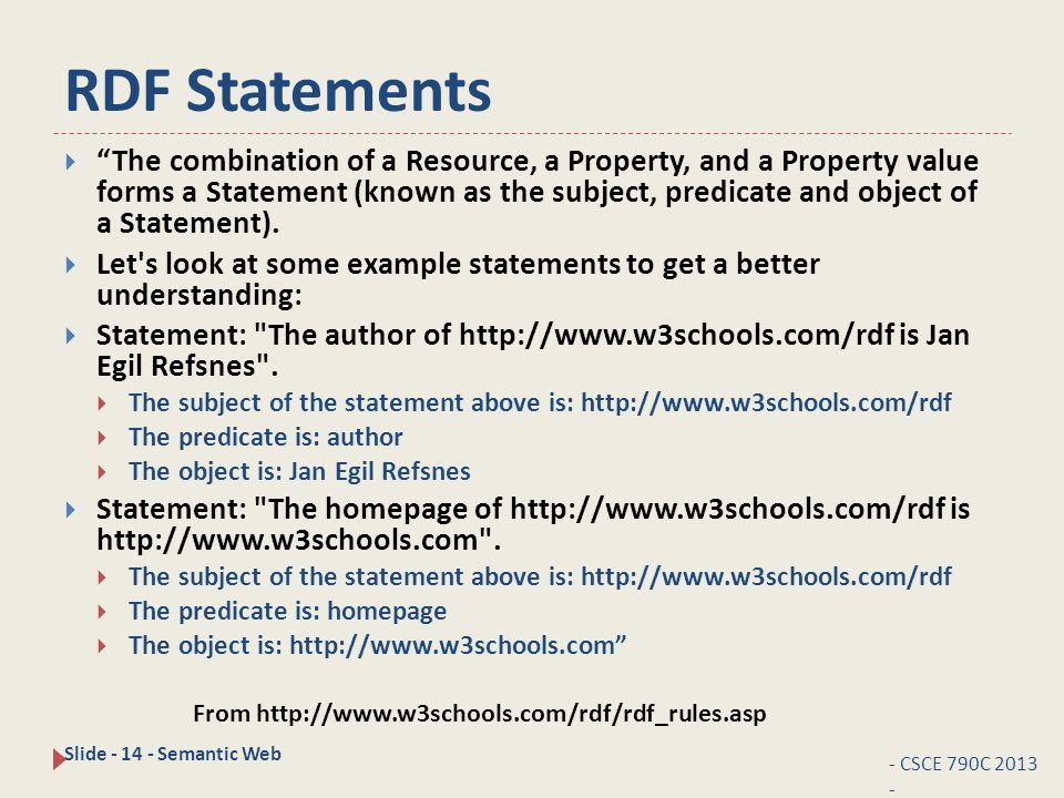 RDF Statements - CSCE 790C 2013 - Slide - 14 - Semantic Web  The combination of a Resource, a Property, and a Property value forms a Statement (known as the subject, predicate and object of a Statement).