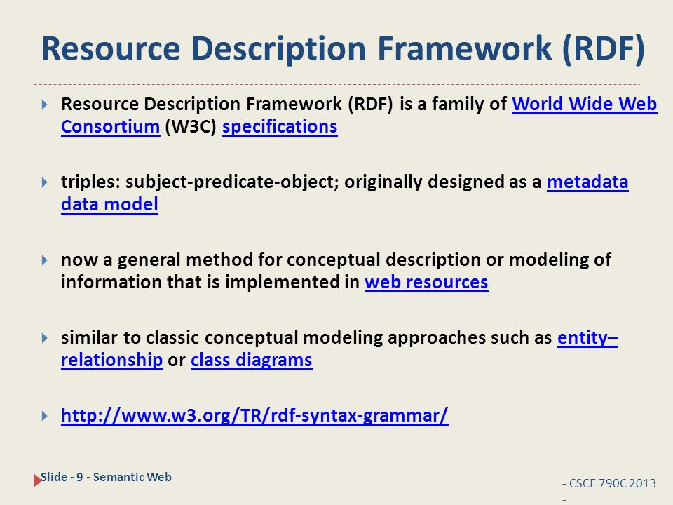 Resource Description Framework (RDF) - CSCE 790C 2013 - Slide - 9 - Semantic Web  Resource Description Framework (RDF) is a family of World Wide Web Consortium (W3C) specificationsWorld Wide Web Consortiumspecifications  triples: subject-predicate-object; originally designed as a metadata data modelmetadata data model  now a general method for conceptual description or modeling of information that is implemented in web resourcesweb resources  similar to classic conceptual modeling approaches such as entity– relationship or class diagramsentity– relationshipclass diagrams  http://www.w3.org/TR/rdf-syntax-grammar/ http://www.w3.org/TR/rdf-syntax-grammar/