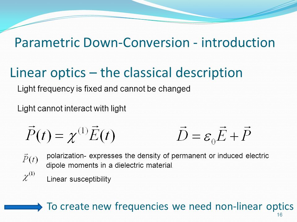 Linear optics – the classical description 16 Light frequency is fixed and cannot be changed Light cannot interact with light polarization- expresses the density of permanent or induced electric dipole moments in a dielectric material.
