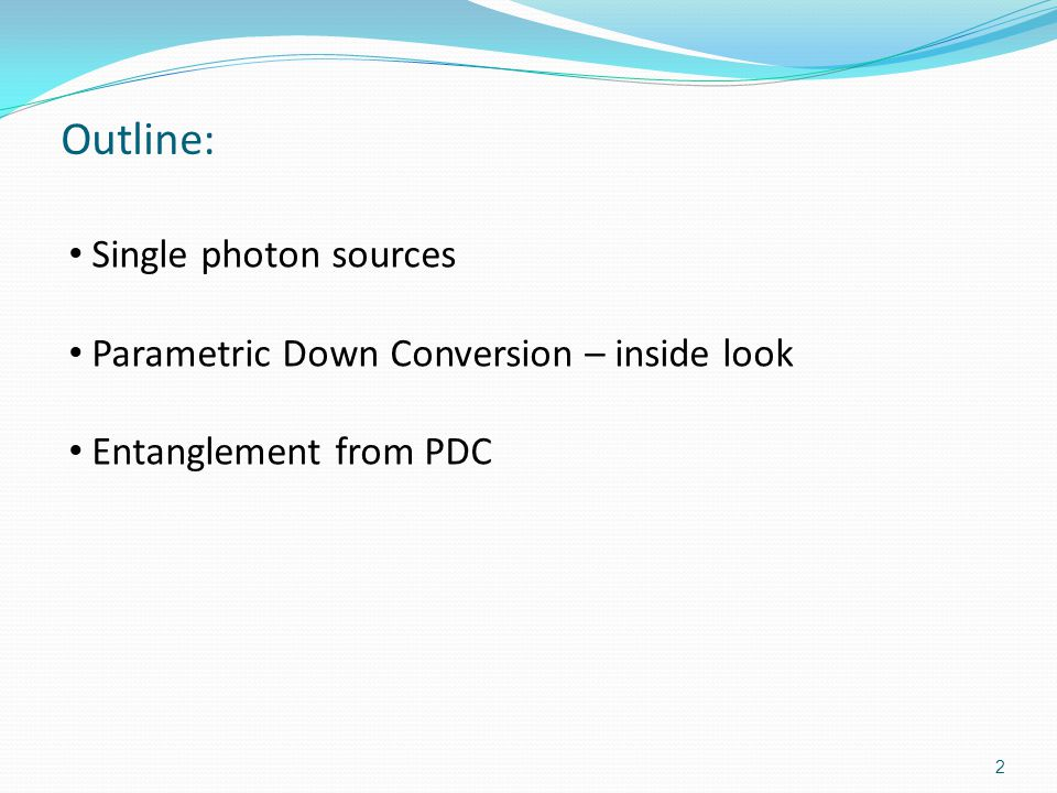 Outline: Single photon sources Parametric Down Conversion – inside look Entanglement from PDC 2
