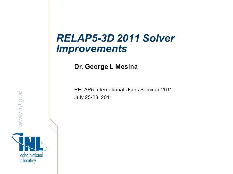 www.inl.gov RELAP5-3D 2011 Solver Improvements Dr.