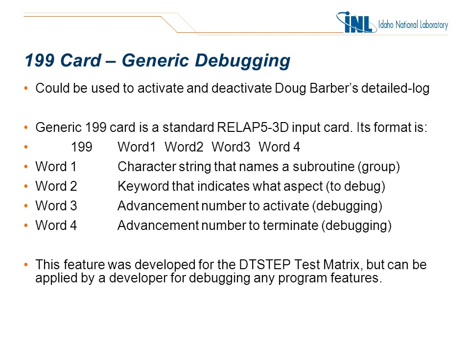 199 Card – Generic Debugging Could be used to activate and deactivate Doug Barber's detailed-log Generic 199 card is a standard RELAP5-3D input card.