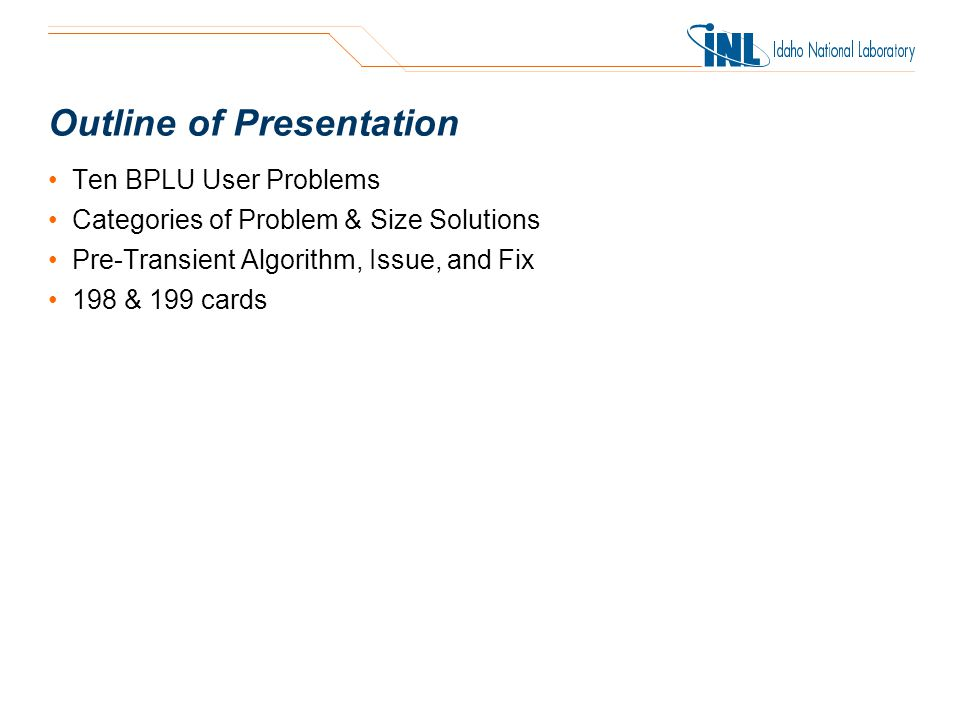 Outline of Presentation Ten BPLU User Problems Categories of Problem & Size Solutions Pre-Transient Algorithm, Issue, and Fix 198 & 199 cards